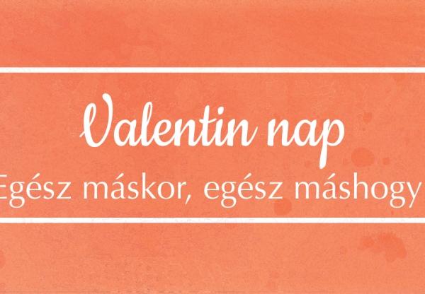 Valentin nap – Egész máskor, egész máshogy!