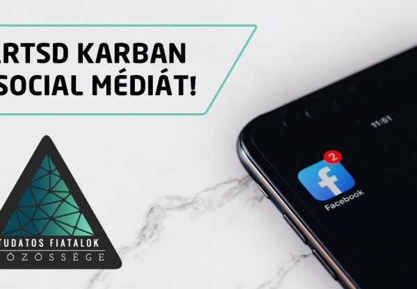 Tartsd karban a social médiát! Tudatos Közösségi Média Használat